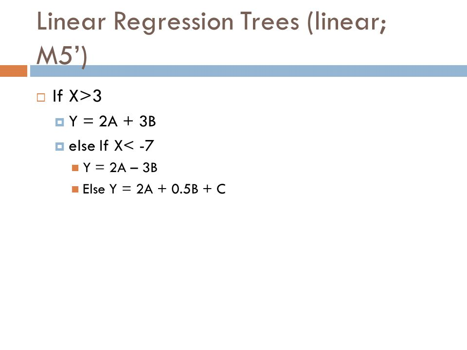 Linear Regression Trees (linear; M5) If X>3 Y = 2A + 3B else If X< -7 Y = 2A – 3B Else Y = 2A + 0.5B + C