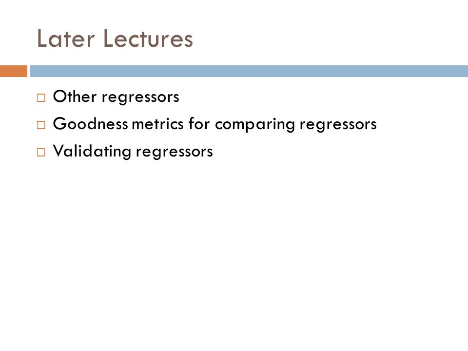Later Lectures Other regressors Goodness metrics for comparing regressors Validating regressors