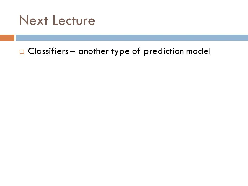 Next Lecture Classifiers – another type of prediction model