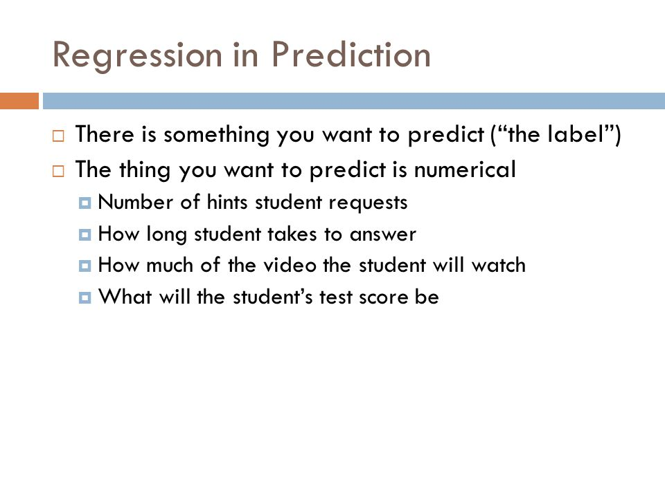 Regression in Prediction There is something you want to predict (the label) The thing you want to predict is numerical Number of hints student requests How long student takes to answer How much of the video the student will watch What will the students test score be