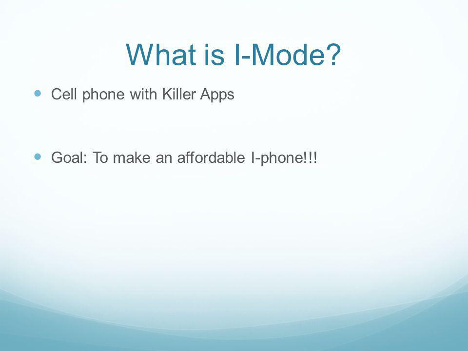 What is I-Mode? Cell phone with Killer Apps Goal: To make an affordable I-phone!!!