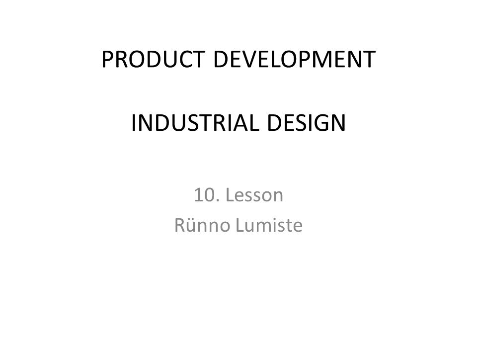 PRODUCT DEVELOPMENT INDUSTRIAL DESIGN 10. Lesson Rünno Lumiste