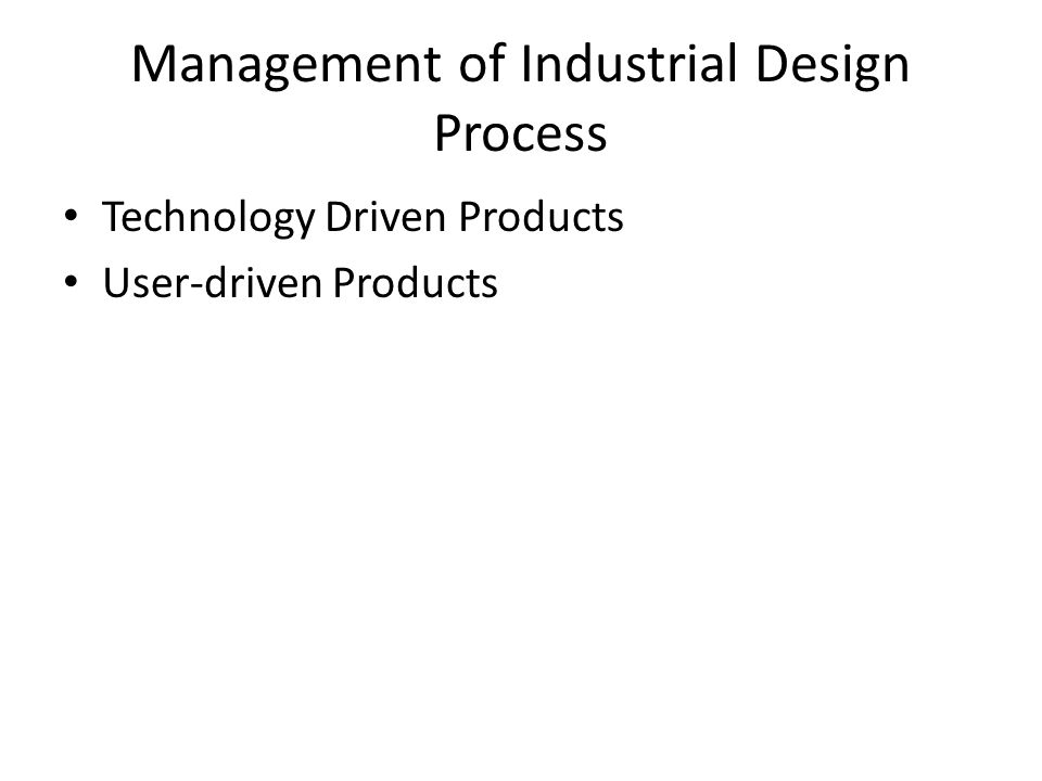 Management of Industrial Design Process Technology Driven Products User-driven Products