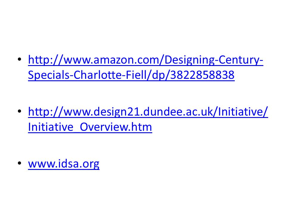 http://www.amazon.com/Designing-Century- Specials-Charlotte-Fiell/dp/3822858838 http://www.amazon.com/Designing-Century- Specials-Charlotte-Fiell/dp/3822858838 http://www.design21.dundee.ac.uk/Initiative/ Initiative_Overview.htm http://www.design21.dundee.ac.uk/Initiative/ Initiative_Overview.htm www.idsa.org