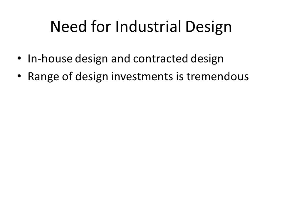 Need for Industrial Design In-house design and contracted design Range of design investments is tremendous