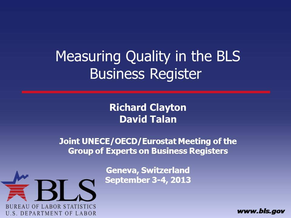 Measuring Quality in the BLS Business Register Richard Clayton David Talan Joint UNECE/OECD/Eurostat Meeting of the Group of Experts on Business Registers Geneva, Switzerland September 3-4, 2013