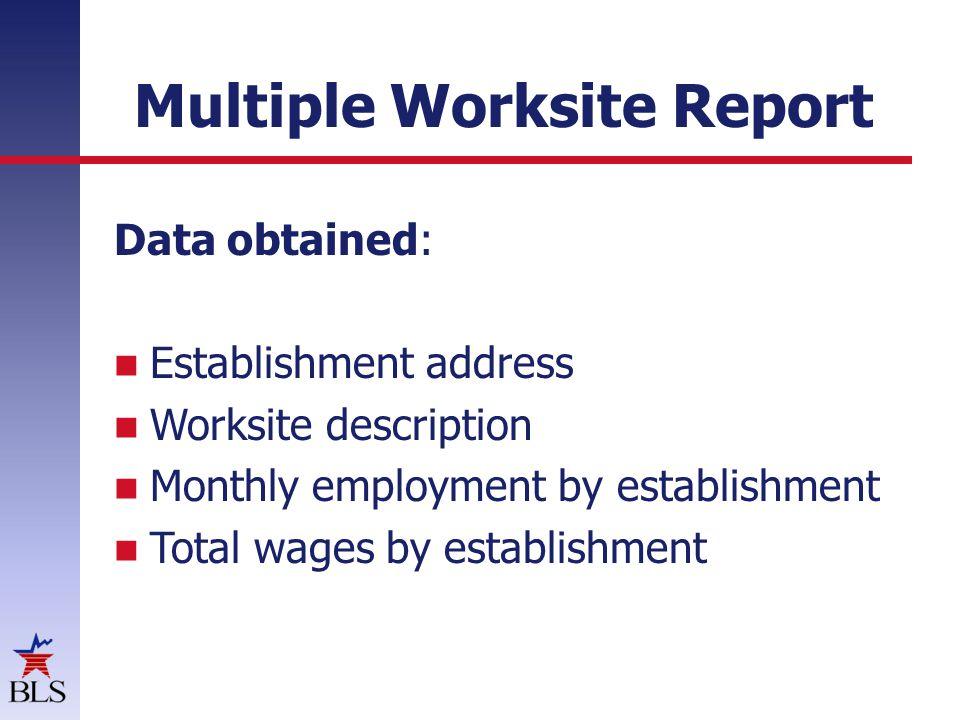 Multiple Worksite Report Data obtained: Establishment address Worksite description Monthly employment by establishment Total wages by establishment
