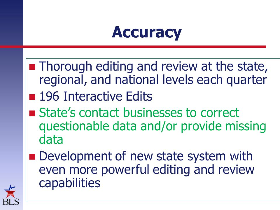 Accuracy Thorough editing and review at the state, regional, and national levels each quarter 196 Interactive Edits States contact businesses to correct questionable data and/or provide missing data Development of new state system with even more powerful editing and review capabilities