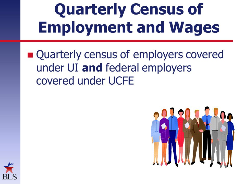 QCEW – Quarterly Census of Employment and Wages Quarterly data (frequent) Released 6.5 months after reference period - timely 9.2 million records and growing 133 million in employment Units, employment and wages 6 digit NAICS and county, ownership UI based, mandatory collections to run UI Wages- 98% reported data Employment- 97% reported data Units- 95% reported data 4