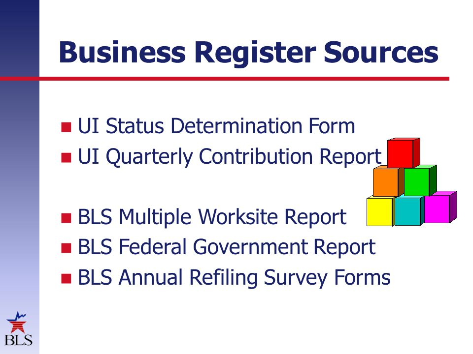 Business Register Sources UI Status Determination Form UI Quarterly Contribution Report BLS Multiple Worksite Report BLS Federal Government Report BLS Annual Refiling Survey Forms