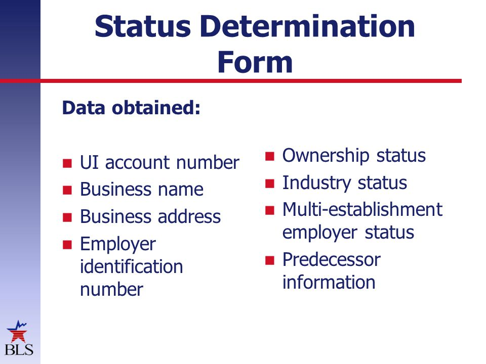 Status Determination Form Data obtained: UI account number Business name Business address Employer identification number Ownership status Industry status Multi-establishment employer status Predecessor information