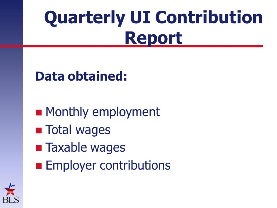 Quarterly UI Contribution Report Data obtained: Monthly employment Total wages Taxable wages Employer contributions