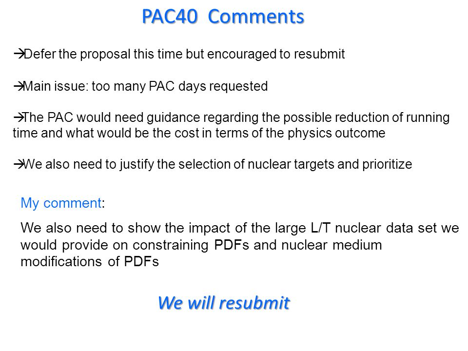PAC40 Comments Defer the proposal this time but encouraged to resubmit Main issue: too many PAC days requested The PAC would need guidance regarding the possible reduction of running time and what would be the cost in terms of the physics outcome We also need to justify the selection of nuclear targets and prioritize My comment: We also need to show the impact of the large L/T nuclear data set we would provide on constraining PDFs and nuclear medium modifications of PDFs We will resubmit