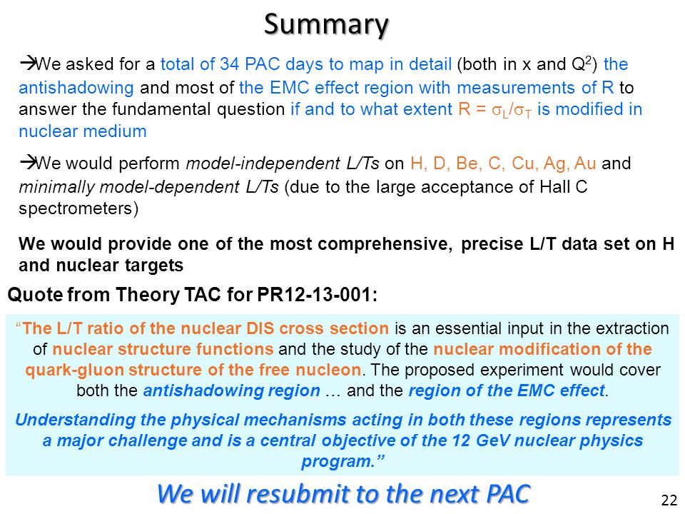 Summary We asked for a total of 34 PAC days to map in detail (both in x and Q 2 ) the antishadowing and most of the EMC effect region with measurements of R to answer the fundamental question if and to what extent R = L / T is modified in nuclear medium The L/T ratio of the nuclear DIS cross section is an essential input in the extraction of nuclear structure functions and the study of the nuclear modification of the quark-gluon structure of the free nucleon.