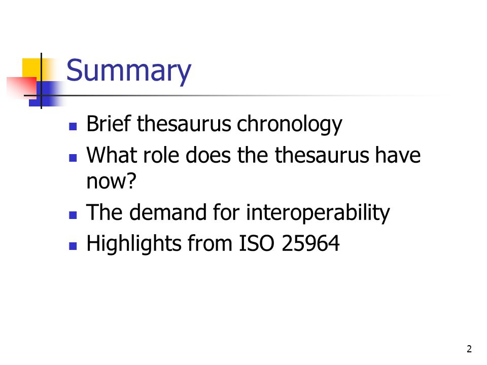 Summary Brief thesaurus chronology What role does the thesaurus have now? The demand for interoperability Highlights from ISO 25964 2