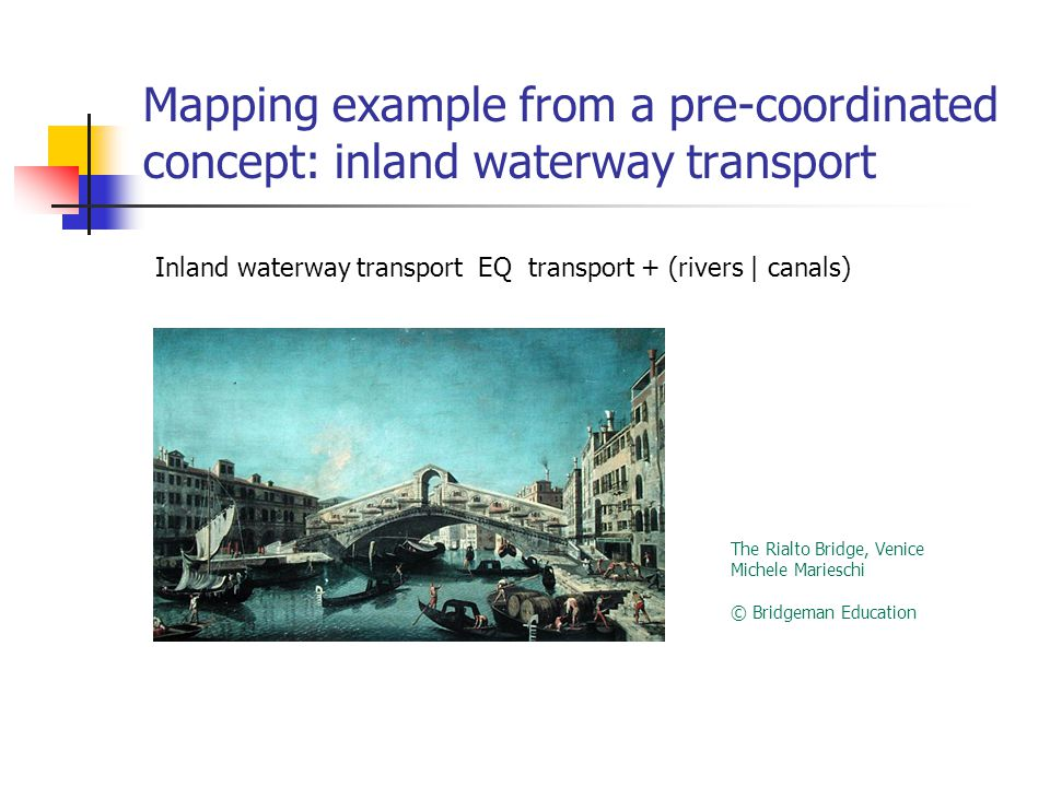 Mapping example from a pre-coordinated concept: inland waterway transport Inland waterway transport EQ transport + (rivers | canals) The Rialto Bridge