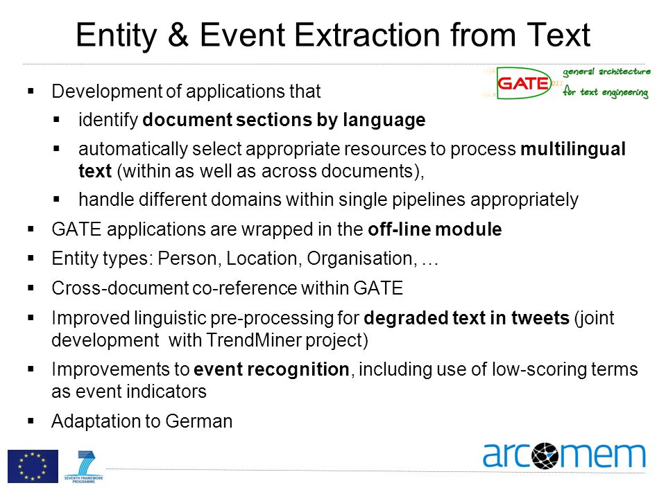 Entity & Event Extraction from Text Development of applications that identify document sections by language automatically select appropriate resources to process multilingual text (within as well as across documents), handle different domains within single pipelines appropriately GATE applications are wrapped in the off-line module Entity types: Person, Location, Organisation, … Cross-document co-reference within GATE Improved linguistic pre-processing for degraded text in tweets (joint development with TrendMiner project) Improvements to event recognition, including use of low-scoring terms as event indicators Adaptation to German