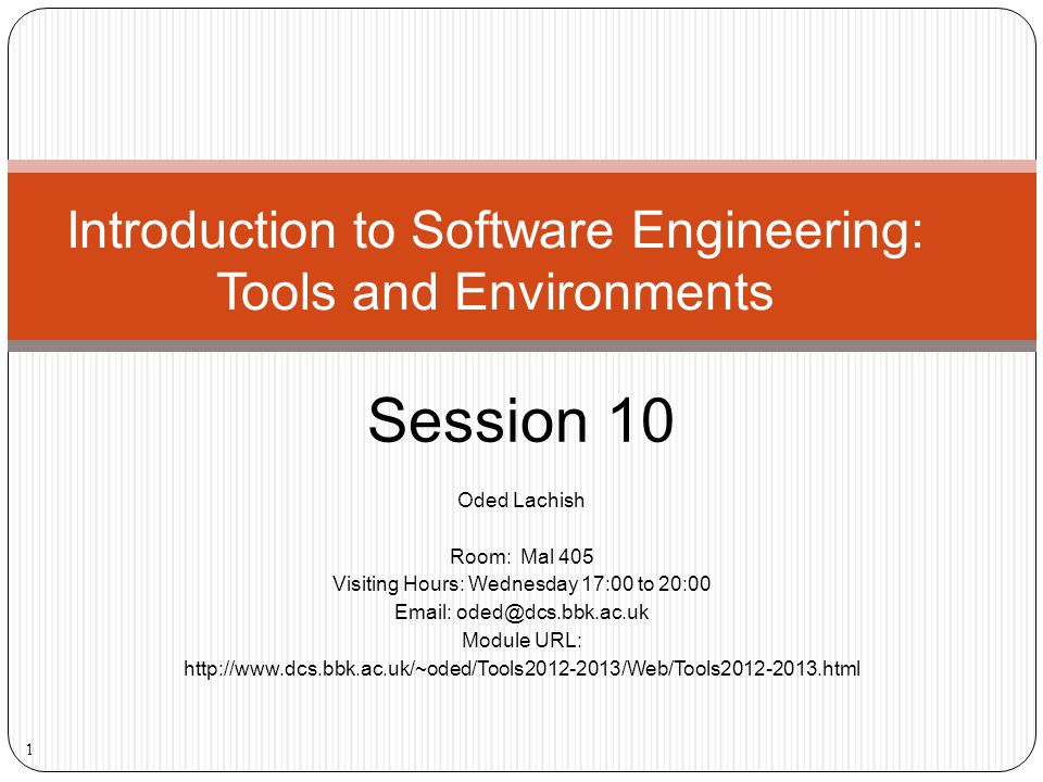 Oded Lachish Room: Mal 405 Visiting Hours: Wednesday 17:00 to 20:00 Email: oded@dcs.bbk.ac.uk Module URL: http://www.dcs.bbk.ac.uk/~oded/Tools2012-2013/Web/Tools2012-2013.html Introduction to Software Engineering: Tools and Environments Session 10 1