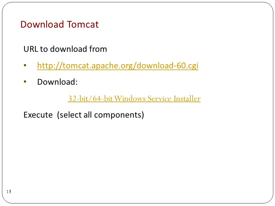 Download Tomcat 15 URL to download from http://tomcat.apache.org/download-60.cgi Download: 32-bit/64-bit Windows Service Installer Execute (select all components)