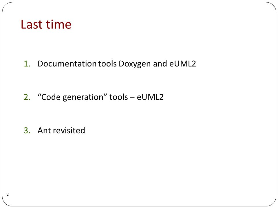 Last time 1.Documentation tools Doxygen and eUML2 2.Code generation tools – eUML2 3.Ant revisited 2