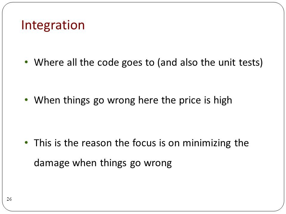 Integration Where all the code goes to (and also the unit tests) When things go wrong here the price is high This is the reason the focus is on minimizing the damage when things go wrong 26