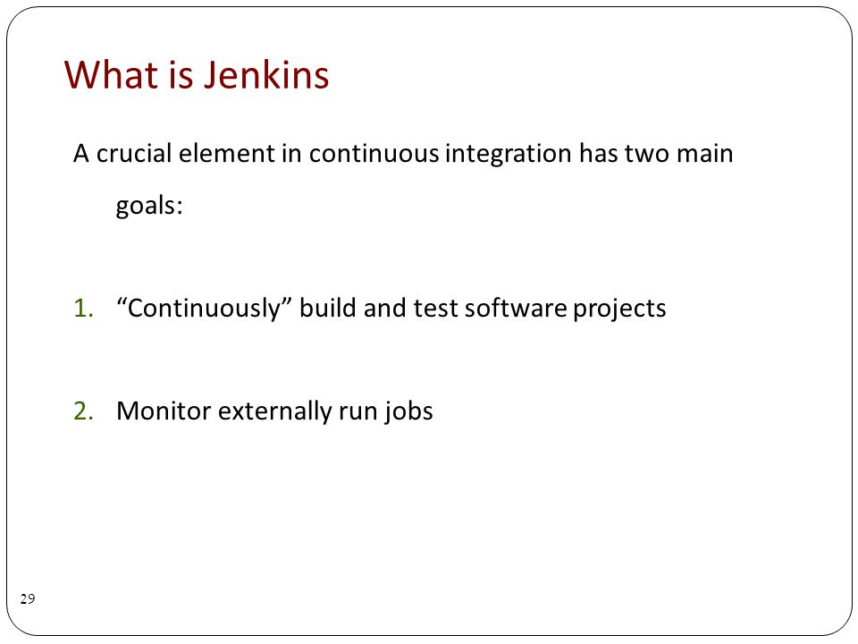 What is Jenkins A crucial element in continuous integration has two main goals: 1.Continuously build and test software projects 2.Monitor externally run jobs 29