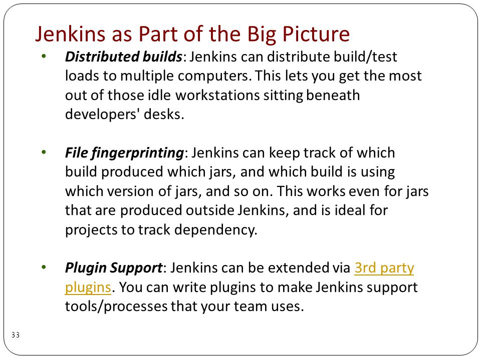 Jenkins as Part of the Big Picture Distributed builds: Jenkins can distribute build/test loads to multiple computers.