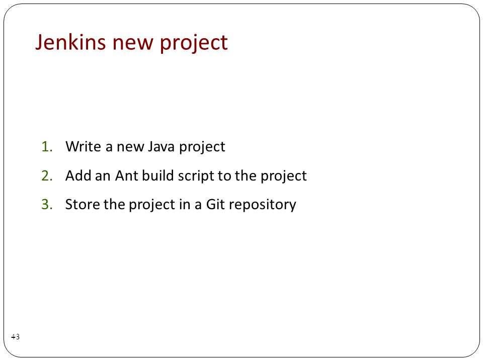 Jenkins new project 1.Write a new Java project 2.Add an Ant build script to the project 3.Store the project in a Git repository 43