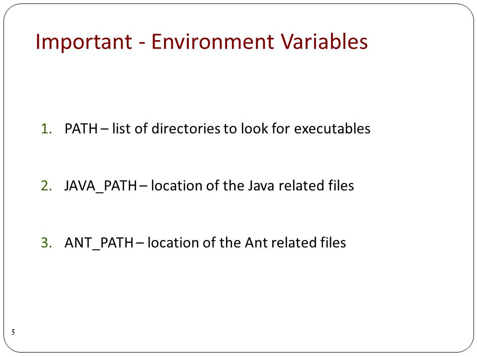 Important - Environment Variables 1.PATH – list of directories to look for executables 2.JAVA_PATH – location of the Java related files 3.ANT_PATH – location of the Ant related files 5