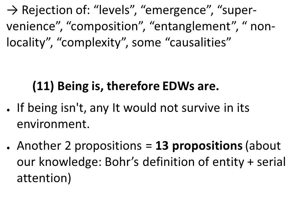 Rejection of: levels, emergence, super- venience, composition, entanglement, non- locality, complexity, some causalities (11) Being is, therefore EDWs