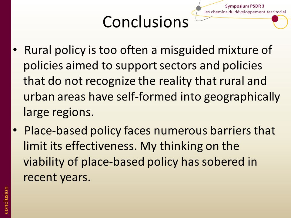 conclusion Symposium PSDR 3 Les chemins du développement territorial Conclusions Rural policy is too often a misguided mixture of policies aimed to support sectors and policies that do not recognize the reality that rural and urban areas have self-formed into geographically large regions.
