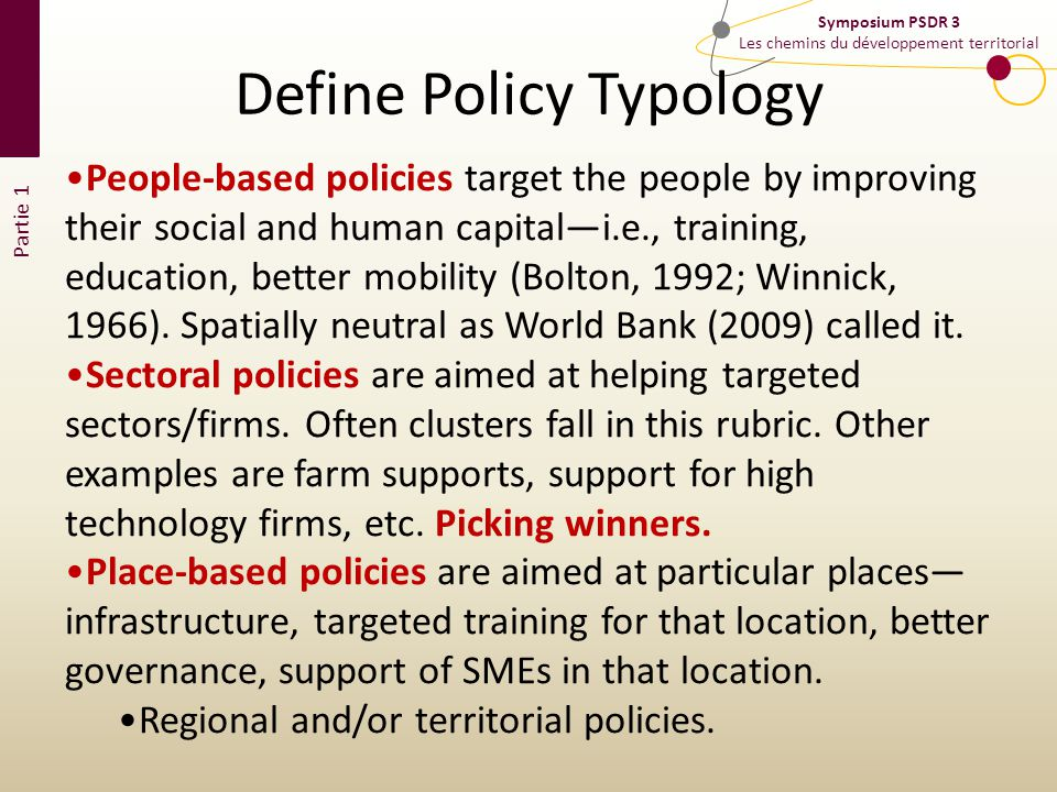 Partie 1 Symposium PSDR 3 Les chemins du développement territorial People-based policies target the people by improving their social and human capitali.e., training, education, better mobility (Bolton, 1992; Winnick, 1966).