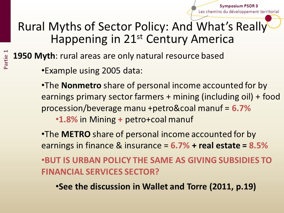 Partie 1 Symposium PSDR 3 Les chemins du développement territorial Rural Myths of Sector Policy: And Whats Really Happening in 21 st Century America 1950 Myth: rural areas are only natural resource based Example using 2005 data: The Nonmetro share of personal income accounted for by earnings primary sector farmers + mining (including oil) + food procession/beverage manu +petro&coal manuf = 6.7% 1.8% in Mining + petro+coal manuf The METRO share of personal income accounted for by earnings in finance & insurance = 6.7% + real estate = 8.5% BUT IS URBAN POLICY THE SAME AS GIVING SUBSIDIES TO FINANCIAL SERVICES SECTOR.