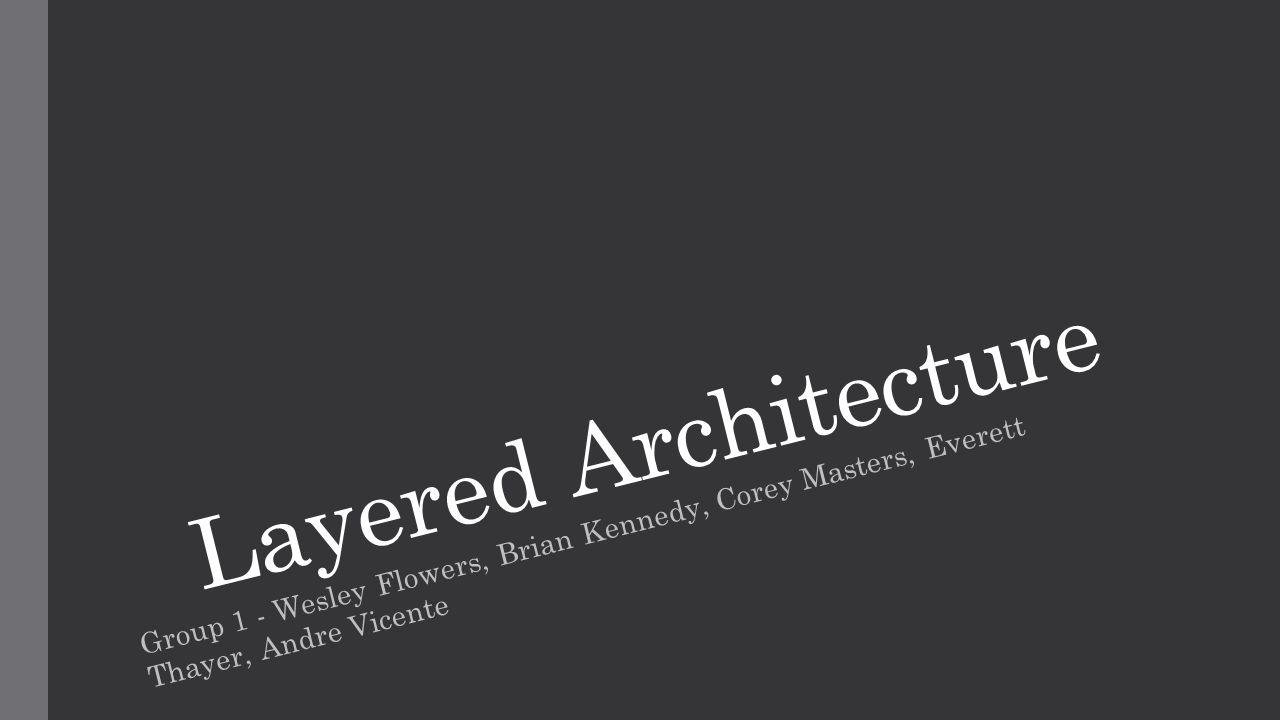 Layered Architecture Group 1 - Wesley Flowers, Brian Kennedy, Corey Masters, Everett Thayer, Andre Vicente