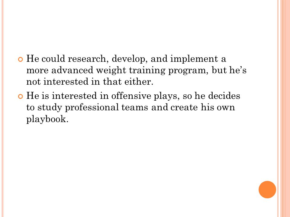 He could research, develop, and implement a more advanced weight training program, but hes not interested in that either.