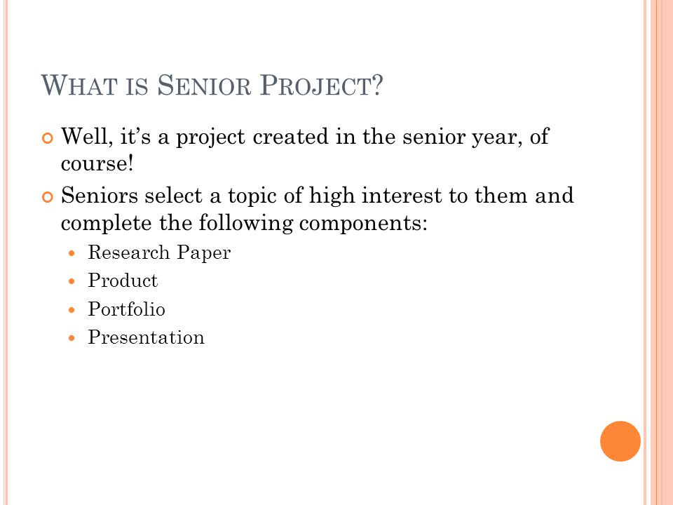W HAT IS S ENIOR P ROJECT . Well, its a project created in the senior year, of course.