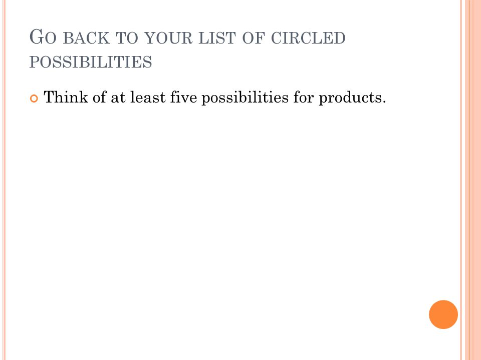 G O BACK TO YOUR LIST OF CIRCLED POSSIBILITIES Think of at least five possibilities for products.
