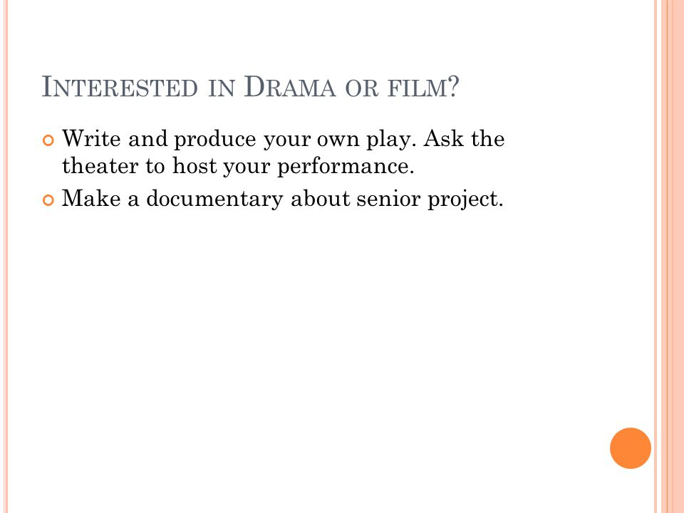 I NTERESTED IN D RAMA OR FILM . Write and produce your own play.