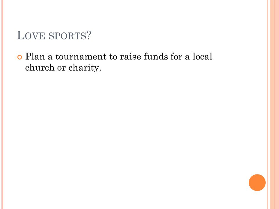 L OVE SPORTS Plan a tournament to raise funds for a local church or charity.