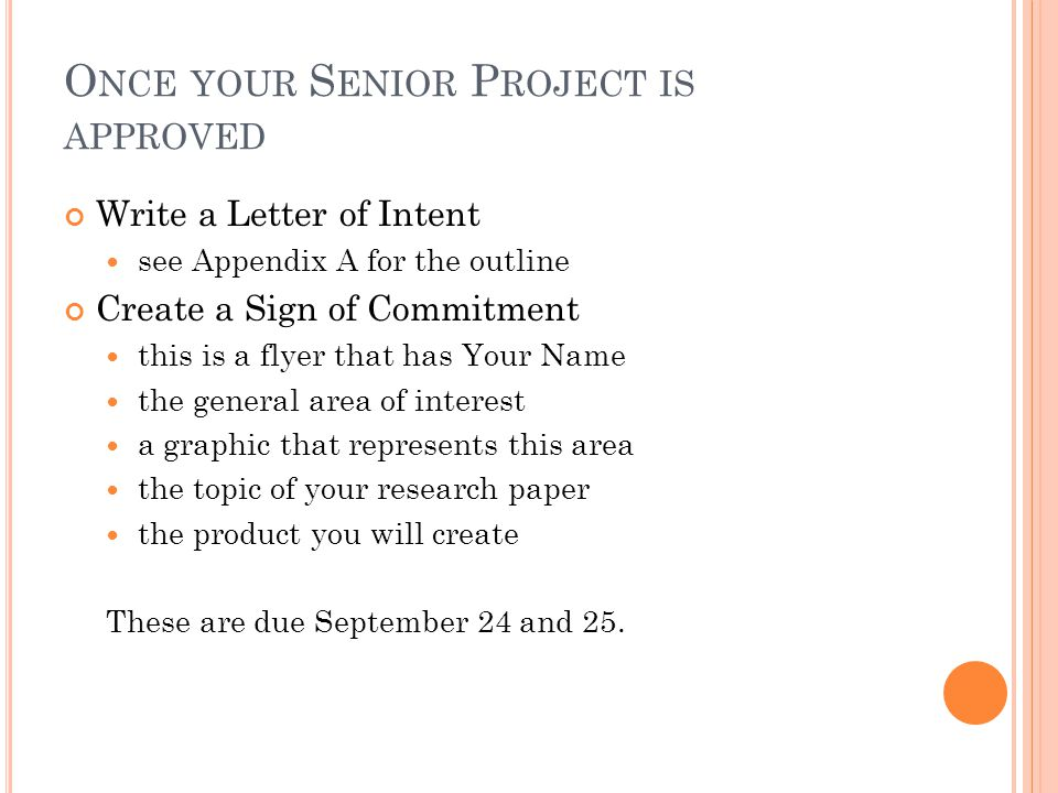 O NCE YOUR S ENIOR P ROJECT IS APPROVED Write a Letter of Intent see Appendix A for the outline Create a Sign of Commitment this is a flyer that has Your Name the general area of interest a graphic that represents this area the topic of your research paper the product you will create These are due September 24 and 25.