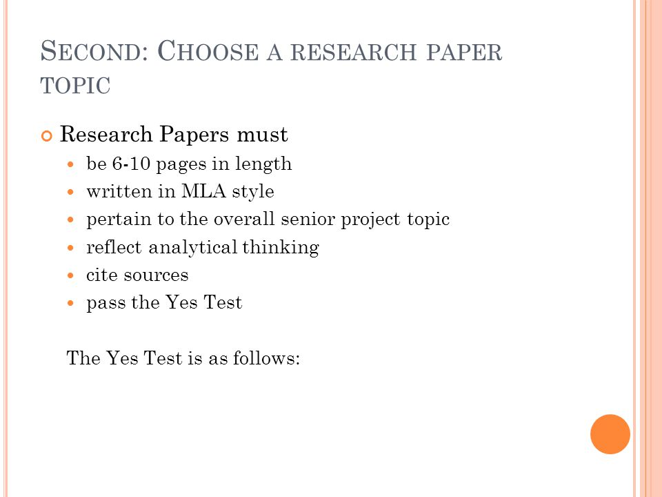S ECOND : C HOOSE A RESEARCH PAPER TOPIC Research Papers must be 6-10 pages in length written in MLA style pertain to the overall senior project topic reflect analytical thinking cite sources pass the Yes Test The Yes Test is as follows: