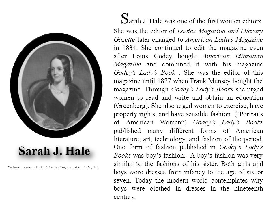 Picture courtesy of The Library Company of Philadelphia. S arah J. Hale was one of the first women editors. She was the editor of Ladies Magazine and