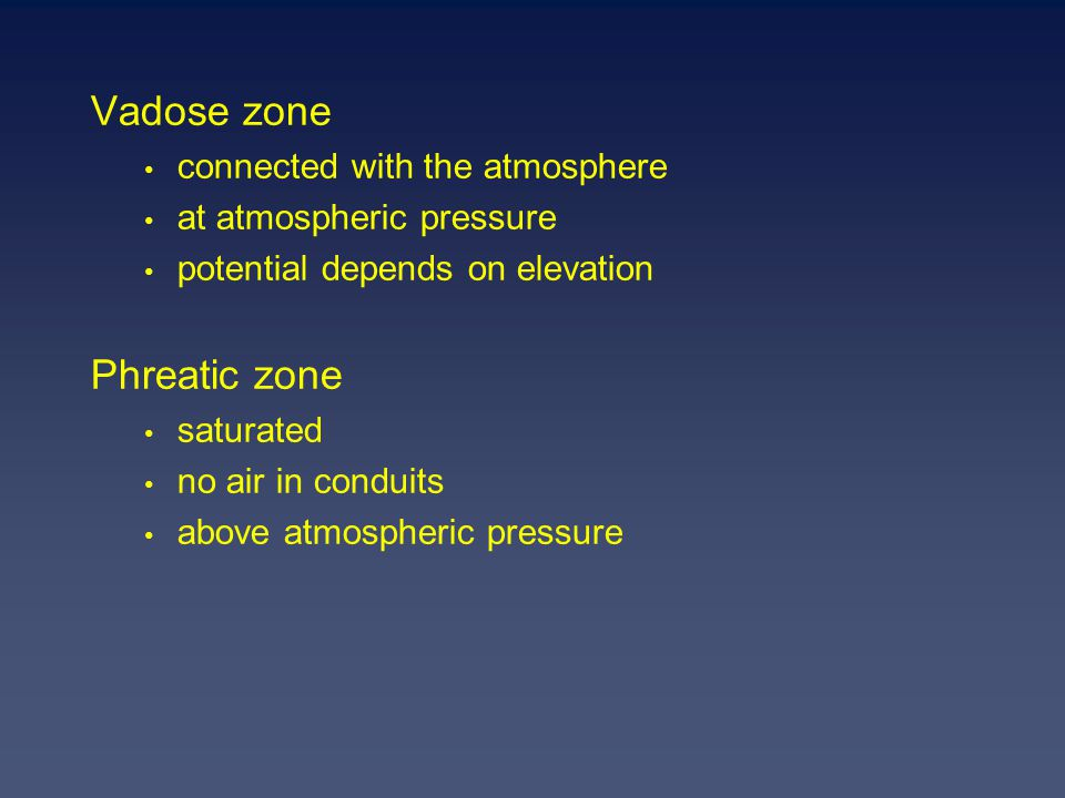 Vadose zone connected with the atmosphere at atmospheric pressure potential depends on elevation Phreatic zone saturated no air in conduits above atmospheric pressure