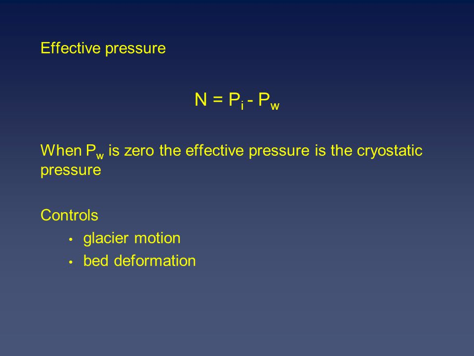 Effective pressure N = P i - P w When P w is zero the effective pressure is the cryostatic pressure Controls glacier motion bed deformation