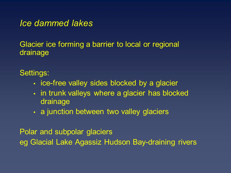 Ice dammed lakes Glacier ice forming a barrier to local or regional drainage Settings: ice-free valley sides blocked by a glacier in trunk valleys where a glacier has blocked drainage a junction between two valley glaciers Polar and subpolar glaciers eg Glacial Lake Agassiz Hudson Bay-draining rivers