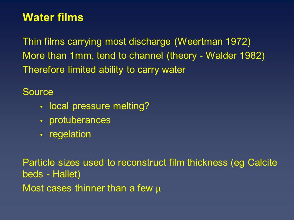 Water films Thin films carrying most discharge (Weertman 1972) More than 1mm, tend to channel (theory - Walder 1982) Therefore limited ability to carry water Source local pressure melting.