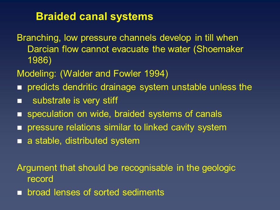 Braided canal systems Branching, low pressure channels develop in till when Darcian flow cannot evacuate the water (Shoemaker 1986) Modeling: (Walder and Fowler 1994) n predicts dendritic drainage system unstable unless the n substrate is very stiff n speculation on wide, braided systems of canals n pressure relations similar to linked cavity system n a stable, distributed system Argument that should be recognisable in the geologic record n broad lenses of sorted sediments