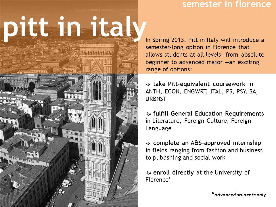 semester in florence pitt in italy In Spring 2013, Pitt in Italy will introduce a semester-long option in Florence that allows students at all levelsfrom absolute beginner to advanced major an exciting range of options: take Pitt-equivalent coursework in ANTH, ECON, ENGWRT, ITAL, PS, PSY, SA, URBNST fulfill General Education Requirements in Literature, Foreign Culture, Foreign Language complete an A&S-approved internship in fields ranging from fashion and business to publishing and social work enroll directly at the University of Florence* * advanced students only