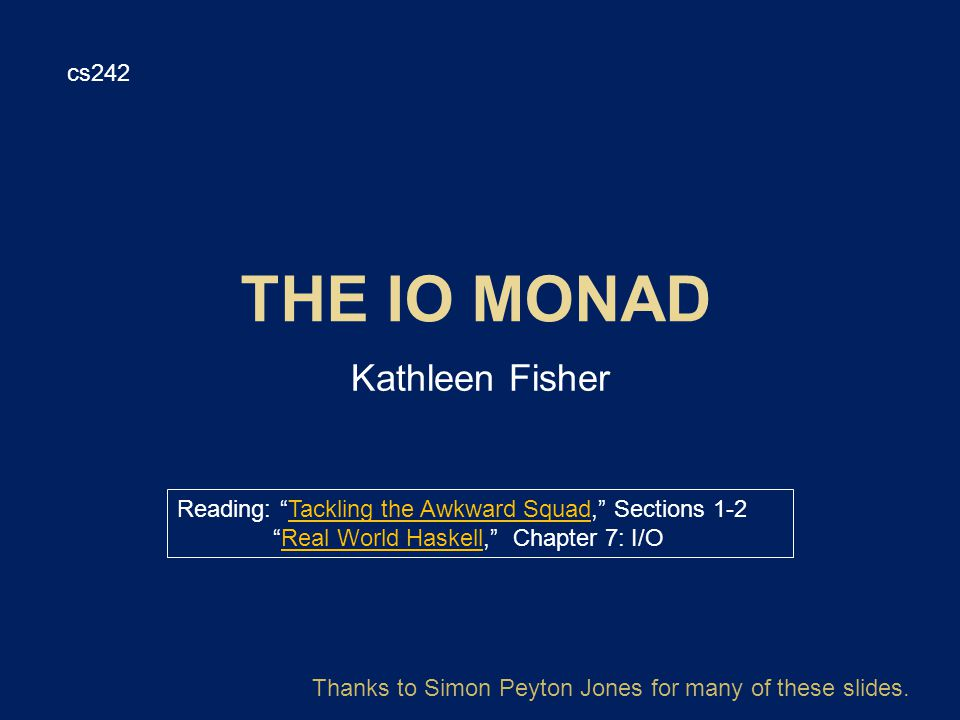 Kathleen Fisher cs242 Reading: Tackling the Awkward Squad, Sections 1-2Tackling the Awkward Squad Real World Haskell, Chapter 7: I/OReal World Haskell Thanks to Simon Peyton Jones for many of these slides.
