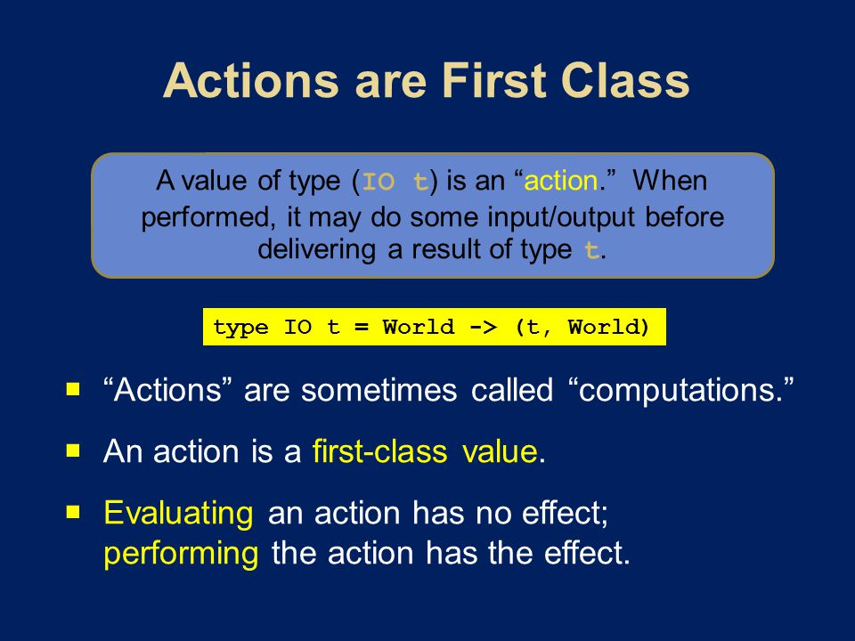 Actions are sometimes called computations. An action is a first-class value.